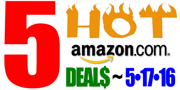 5 HOT AMAZON DEALS – 5/17/16