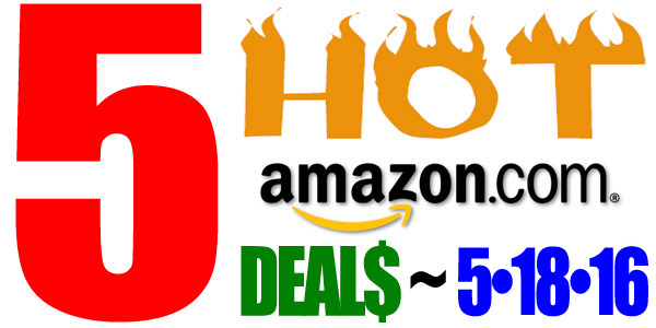 5 HOT AMAZON DEALS – 5/18/16