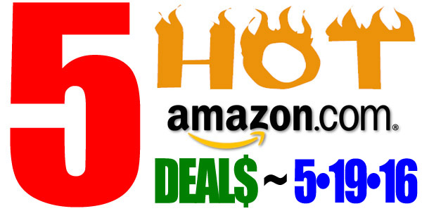 5 HOT AMAZON DEALS – 5/19/16
