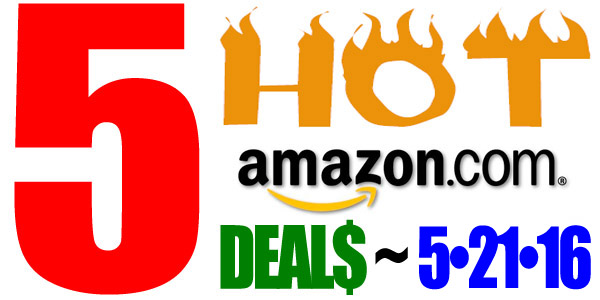 5 HOT AMAZON DEALS – 5/21/16