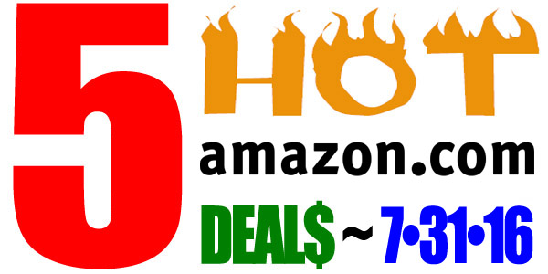 5 HOT AMAZON DEALS – 7/31/16