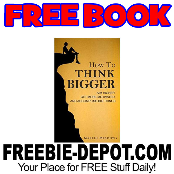 FREE BOOK – How To Think Bigger – Aim Higher, Get More Motivated, and Accomplish Big Things