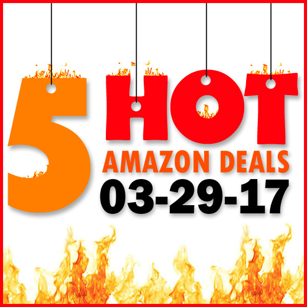 5 HOT AMAZON DEALS – 3/29/17