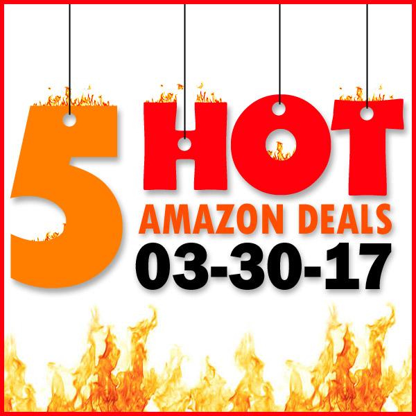 5 HOT AMAZON DEALS – 3/30/17