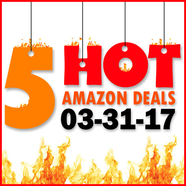5 HOT AMAZON DEALS – 3/31/17