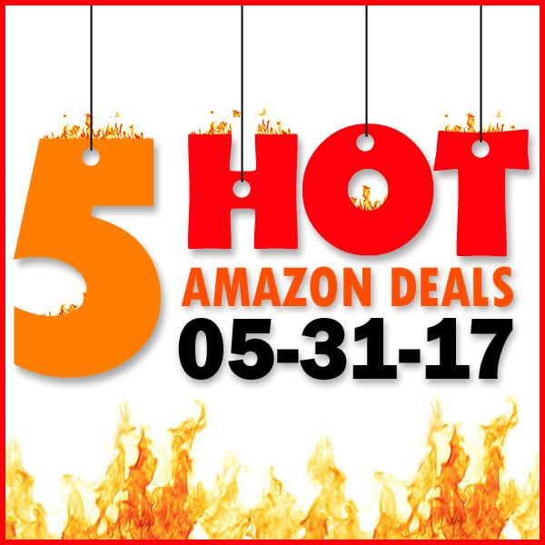 5 HOT AMAZON DEALS – 5/31/17