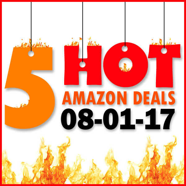 5 HOT AMAZON DEALS – 8/1/17