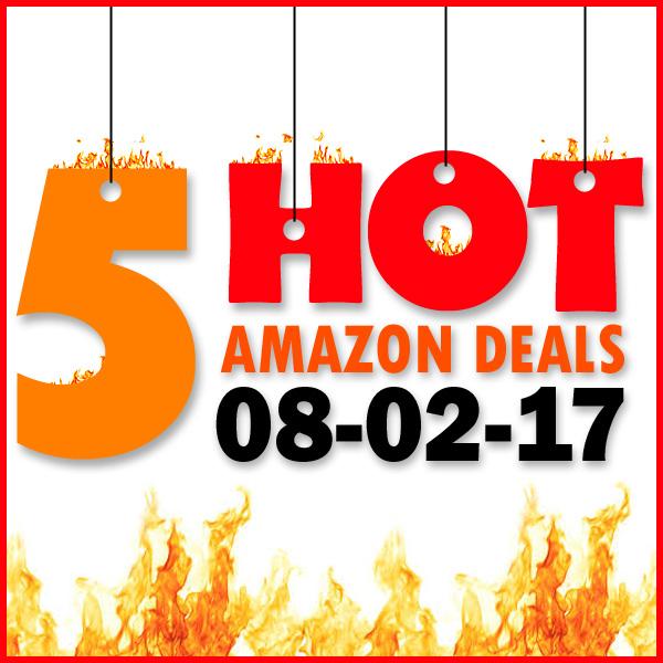 5 HOT AMAZON DEALS – 8/2/17