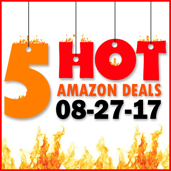 5 HOT AMAZON DEALS – 8/27/17