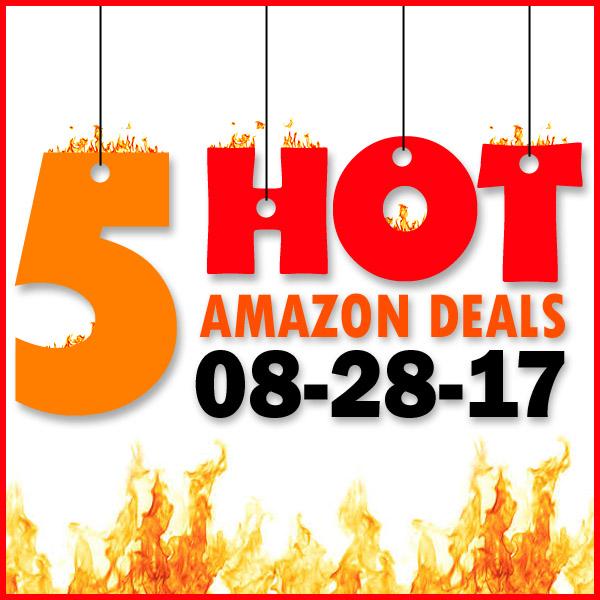 5 HOT AMAZON DEALS – 8/28/17