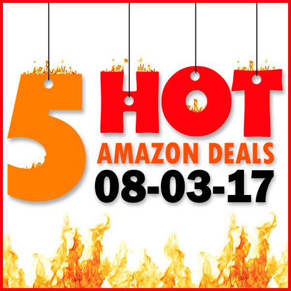 5 HOT AMAZON DEALS – 8/3/17