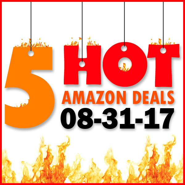 5 HOT AMAZON DEALS – 8/31/17
