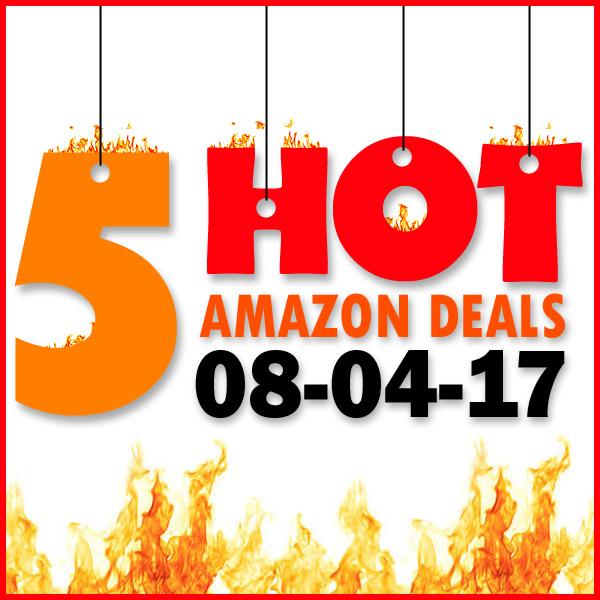 5 HOT AMAZON DEALS – 8/4/17