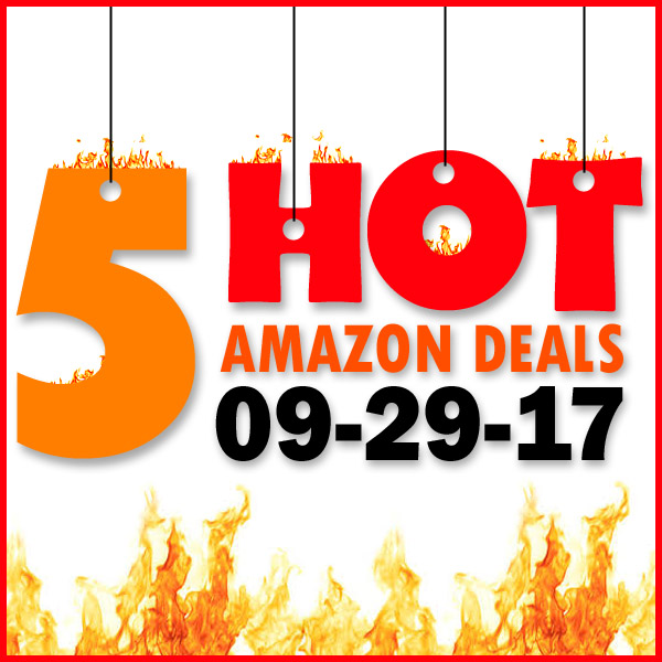 5 HOT AMAZON DEALS – 9/29/17