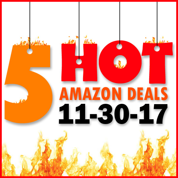 5 HOT AMAZON DEALS – 11/30/17