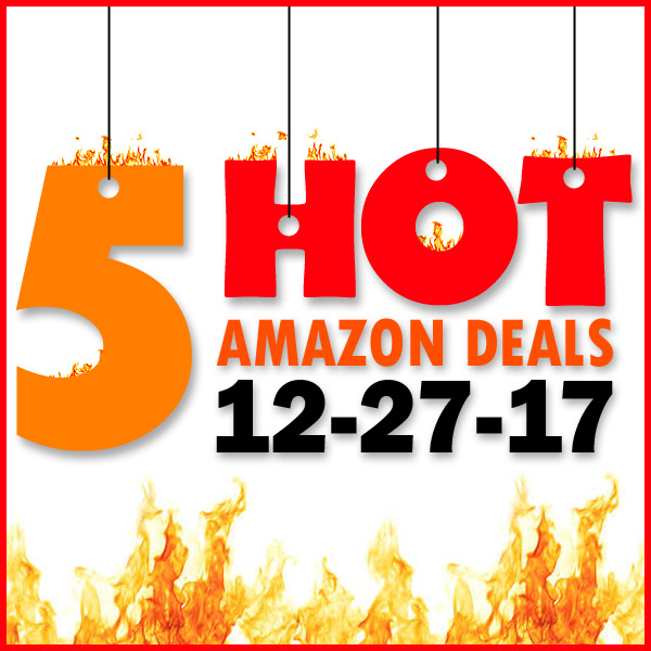 5 HOT AMAZON DEALS – 12/27/17