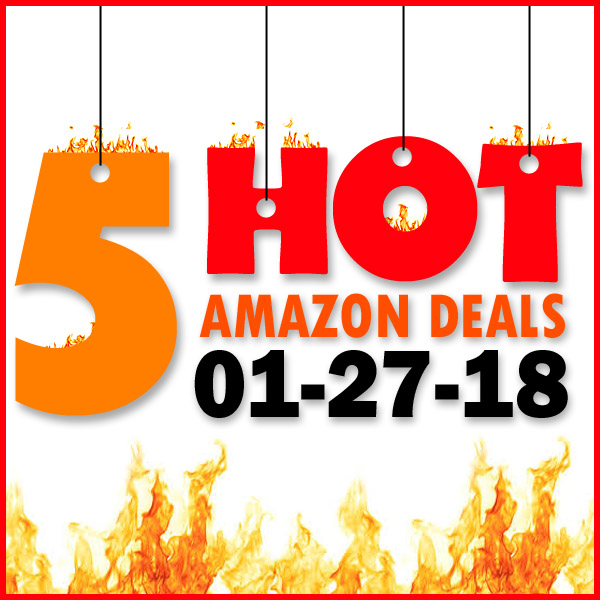 5 HOT AMAZON DEALS – 1/27/18