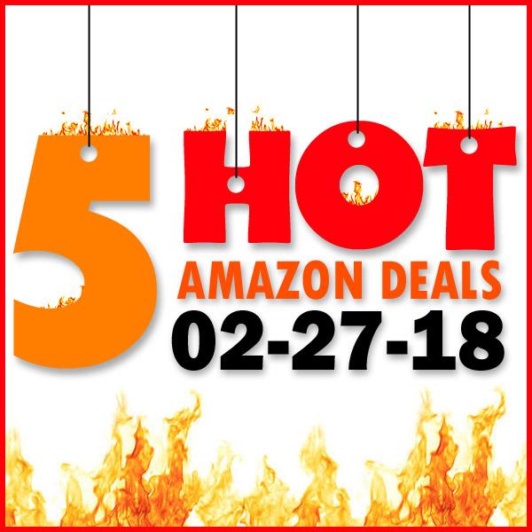 5 HOT AMAZON DEALS – 2/27/18