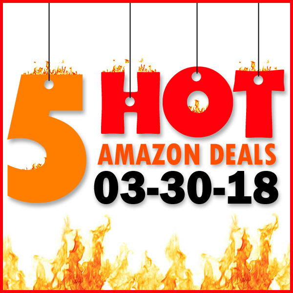 5 HOT AMAZON DEALS – 3/30/18