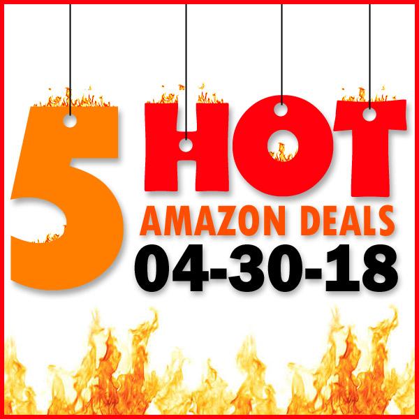 5 HOT AMAZON DEALS – 4/30/18