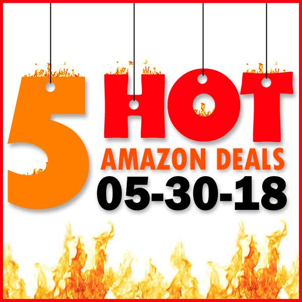 5 HOT AMAZON DEALS – 5/30/18
