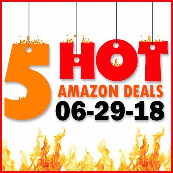 5 HOT AMAZON DEALS – 6/29/18