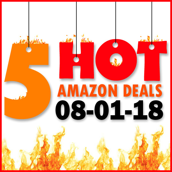 5 HOT AMAZON DEALS – 8/1/18