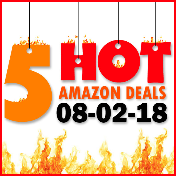 5 HOT AMAZON DEALS – 8/2/18