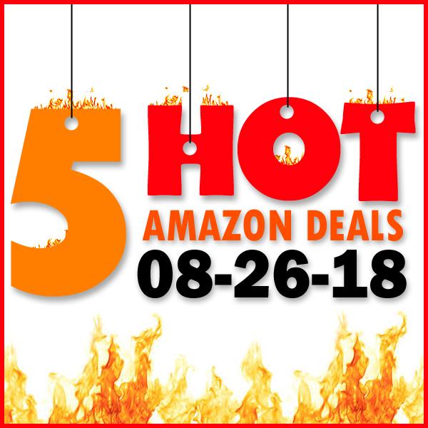 5 HOT AMAZON DEALS – 8/26/18