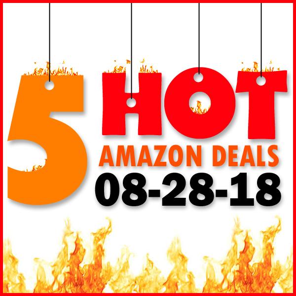 5 HOT AMAZON DEALS – 8/28/18