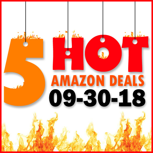 5 HOT AMAZON DEALS – 9/30/18