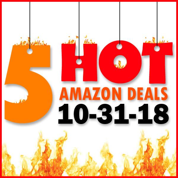 5 HOT AMAZON DEALS – 10/31/18