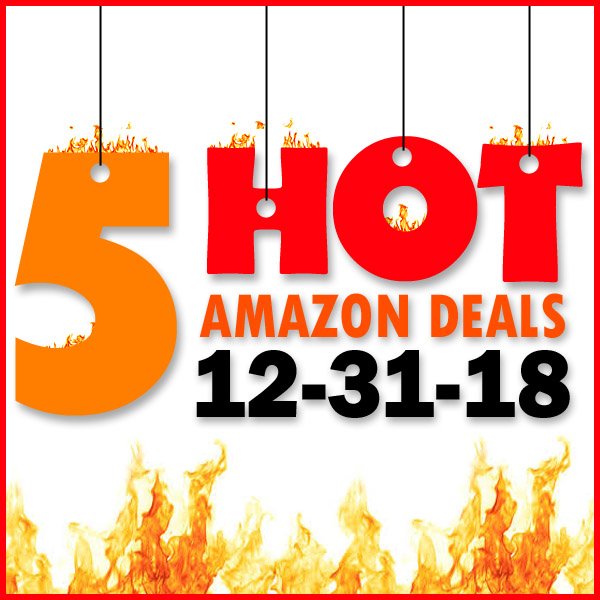 5 HOT AMAZON DEALS – 12/31/18