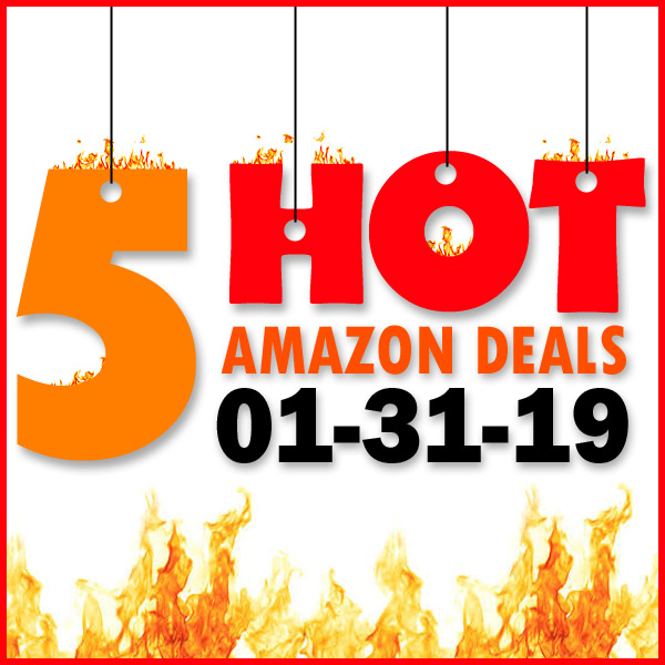 5 HOT AMAZON DEALS – 01/31/19