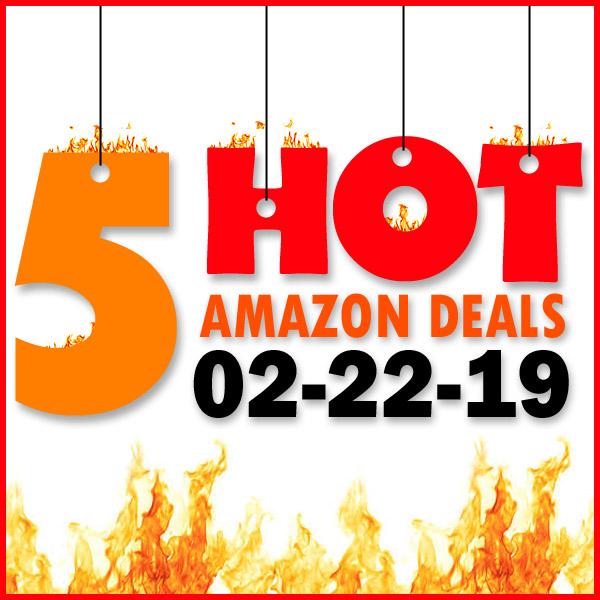 5 HOT AMAZON DEALS – 02/22/19