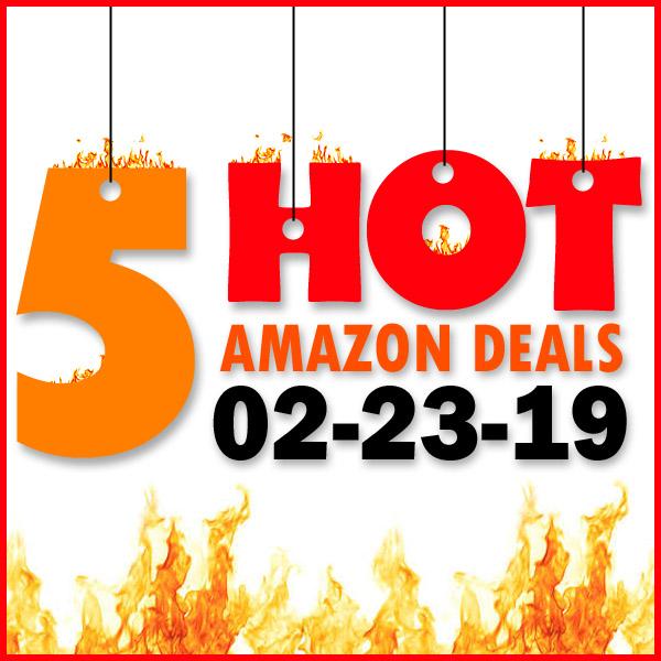 5 HOT AMAZON DEALS – 02/23/19