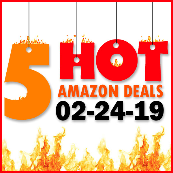 5 HOT AMAZON DEALS – 02/24/19