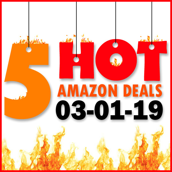 5 HOT AMAZON DEALS – 03/01/19