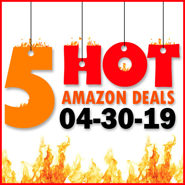 5 HOT AMAZON DEALS – 04/30/19